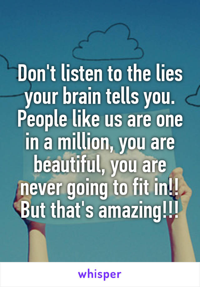 Don't listen to the lies your brain tells you. People like us are one in a million, you are beautiful, you are never going to fit in!! But that's amazing!!!