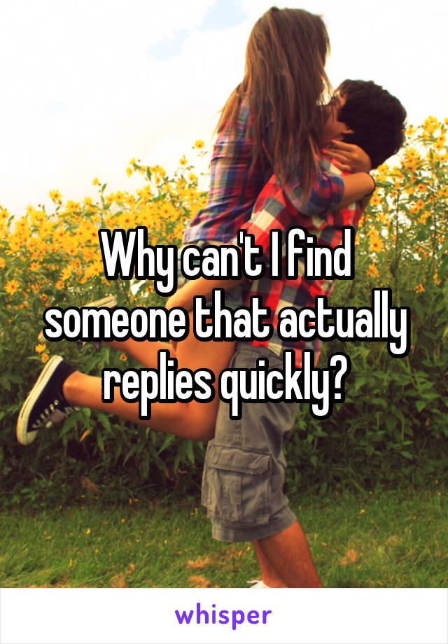 Why can't I find someone that actually replies quickly?