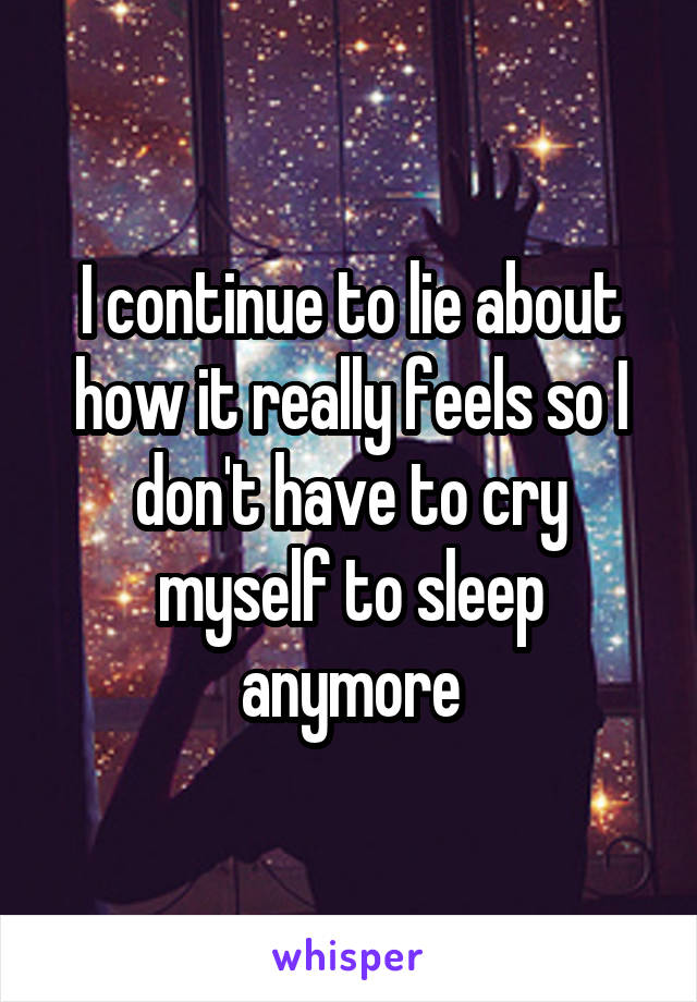I continue to lie about how it really feels so I don't have to cry myself to sleep anymore
