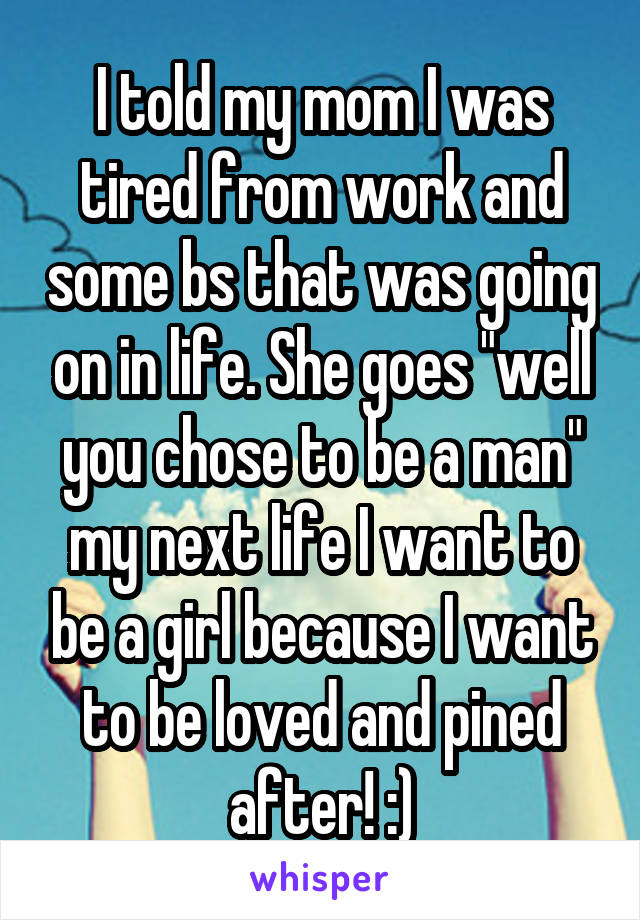 """I told my mom I was tired from work and some bs that was going on in life. She goes """"well you chose to be a man"""" my next life I want to be a girl because I want to be loved and pined after! :)"""