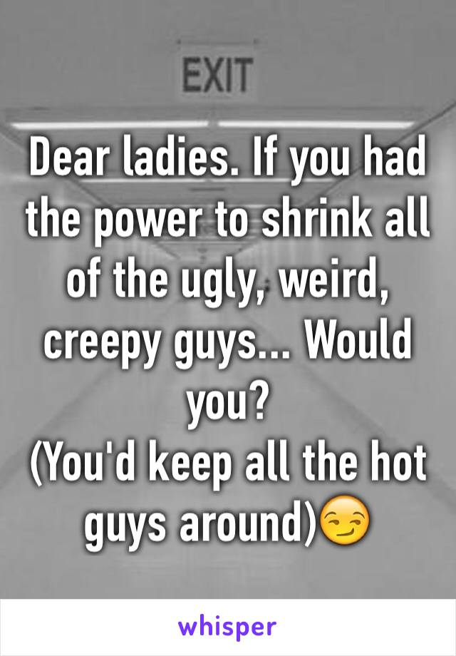 Dear ladies. If you had the power to shrink all of the ugly, weird, creepy guys... Would you? (You'd keep all the hot guys around)😏