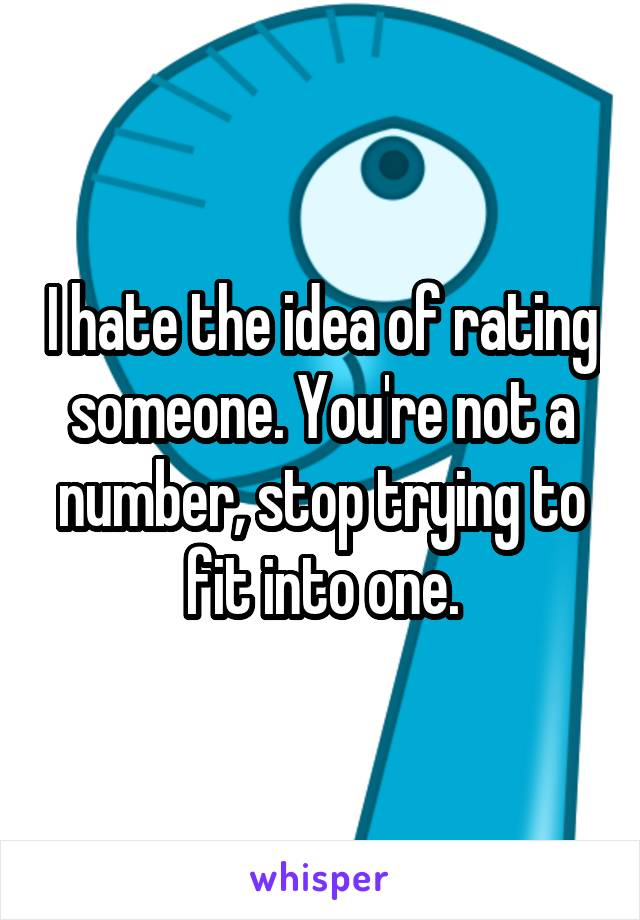 I hate the idea of rating someone. You're not a number, stop trying to fit into one.