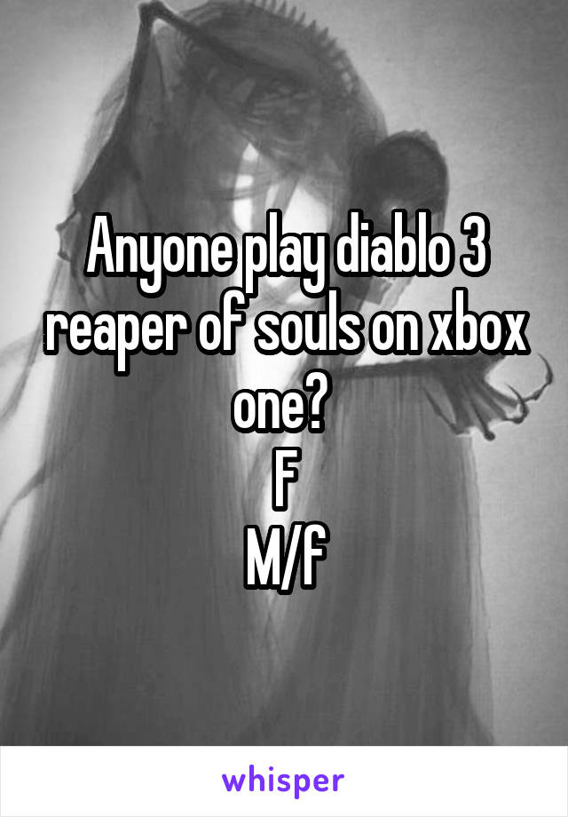 Anyone play diablo 3 reaper of souls on xbox one?  F M/f