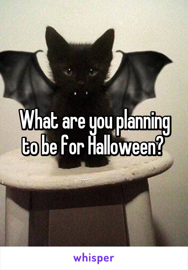 What are you planning to be for Halloween?