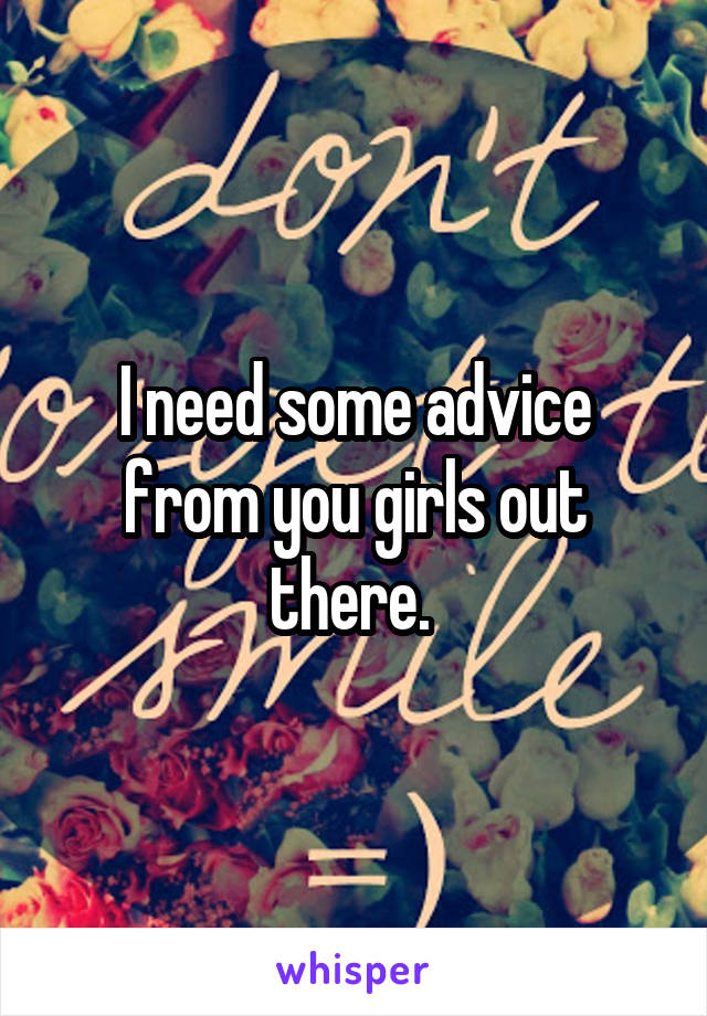 I need some advice from you girls out there.