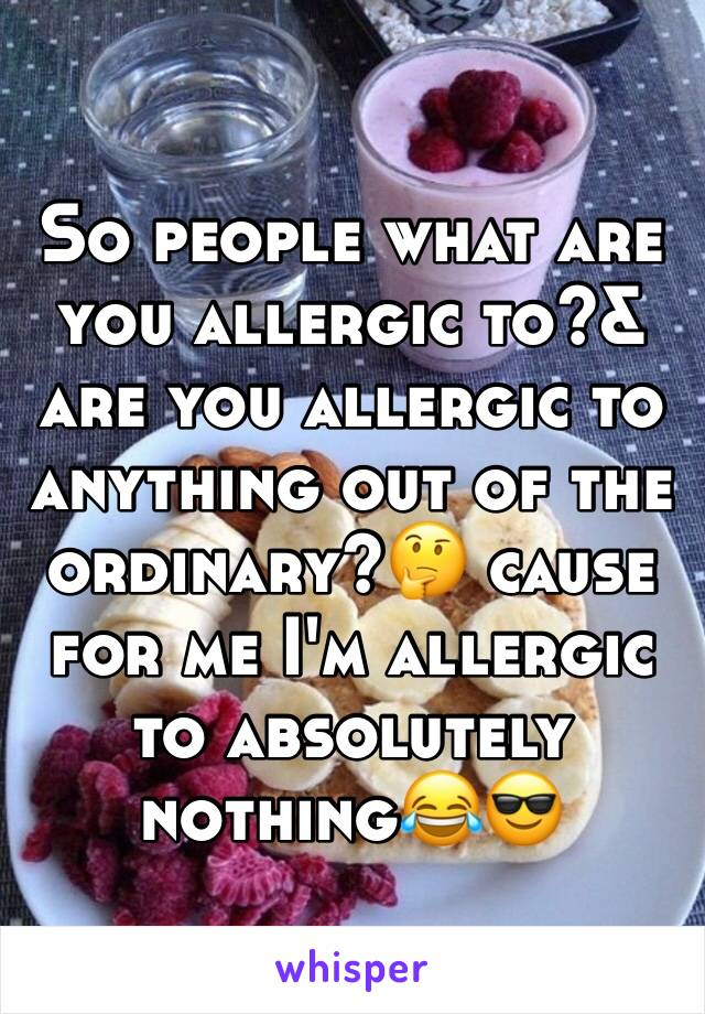 So people what are you allergic to?& are you allergic to anything out of the ordinary?🤔 cause for me I'm allergic to absolutely nothing😂😎