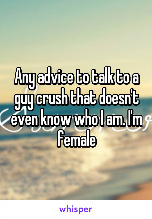 Any advice to talk to a guy crush that doesn't even know who I am. I'm female