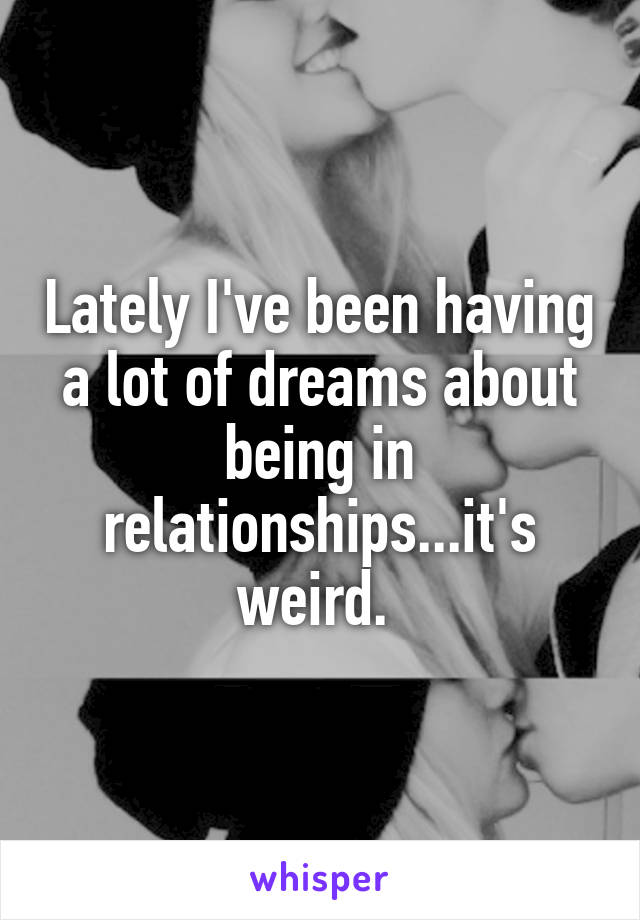 Lately I've been having a lot of dreams about being in relationships...it's weird.