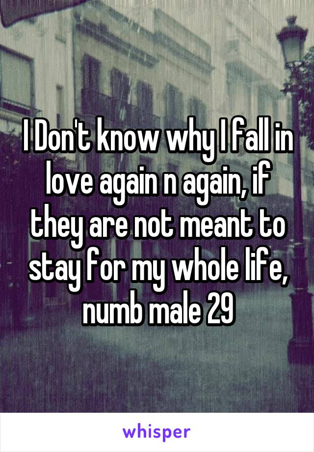 I Don't know why I fall in love again n again, if they are not meant to stay for my whole life, numb male 29