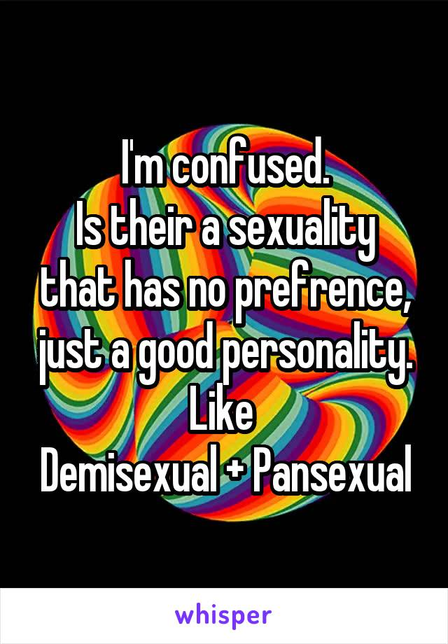 I'm confused. Is their a sexuality that has no prefrence, just a good personality. Like  Demisexual + Pansexual