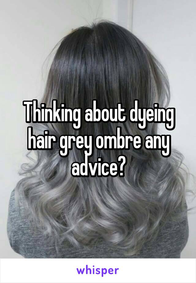 Thinking about dyeing hair grey ombre any advice?