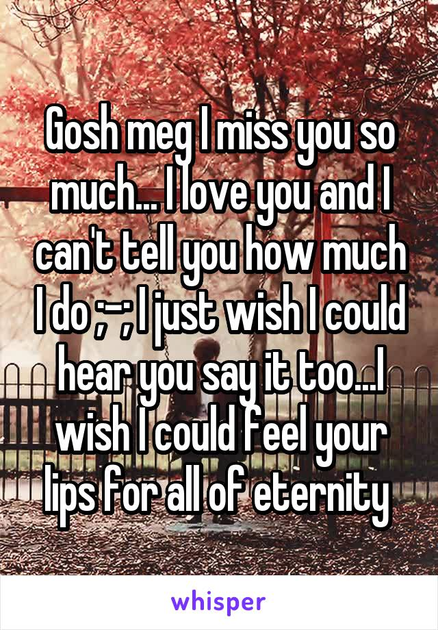 Gosh meg I miss you so much... I love you and I can't tell you how much I do ;-; I just wish I could hear you say it too...I wish I could feel your lips for all of eternity