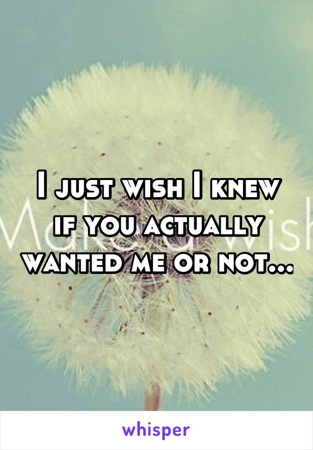 I just wish I knew if you actually wanted me or not...