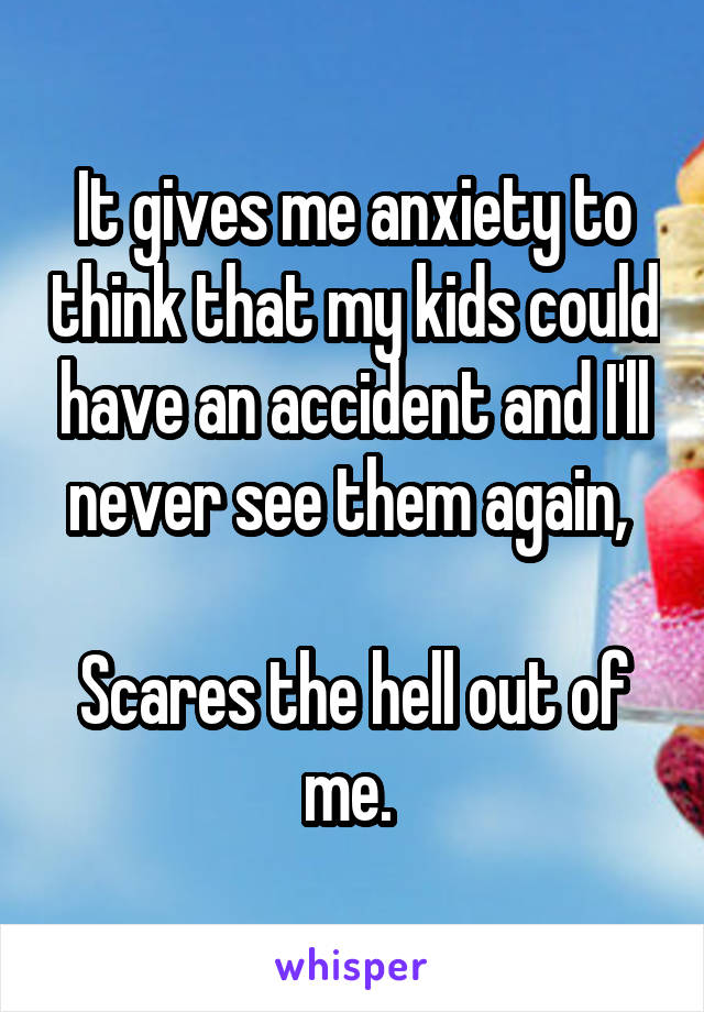 It gives me anxiety to think that my kids could have an accident and I'll never see them again,   Scares the hell out of me.