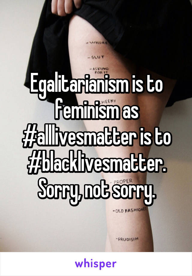 Egalitarianism is to feminism as #alllivesmatter is to #blacklivesmatter. Sorry, not sorry.