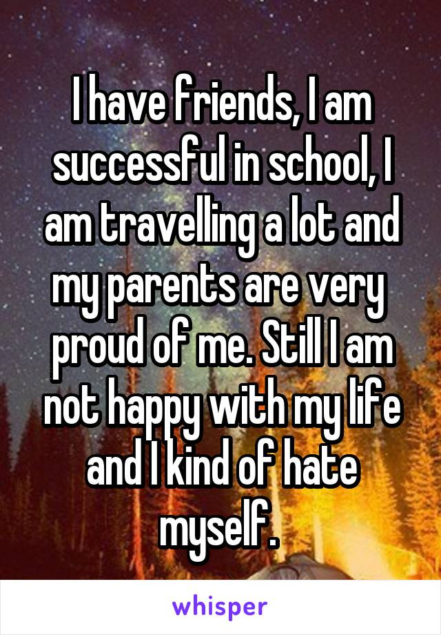 I have friends, I am successful in school, I am travelling a lot and my parents are very  proud of me. Still I am not happy with my life and I kind of hate myself.