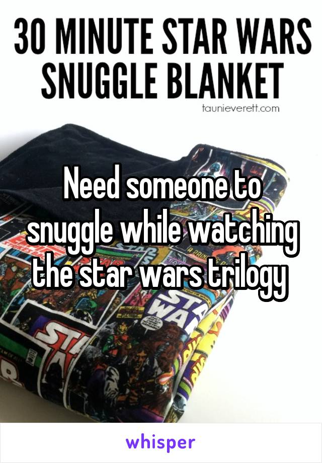 Need someone to snuggle while watching the star wars trilogy