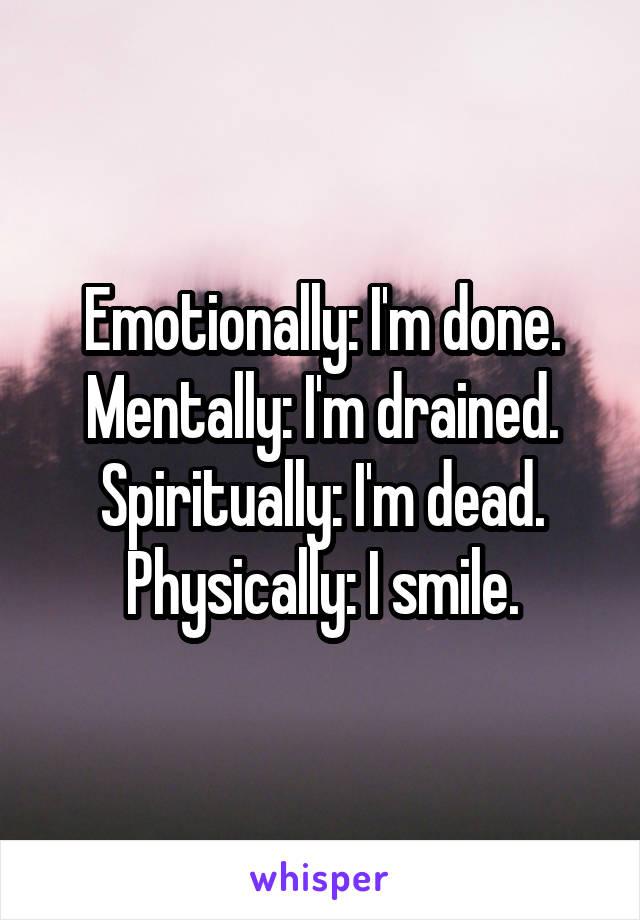Emotionally: I'm done. Mentally: I'm drained. Spiritually: I'm dead. Physically: I smile.