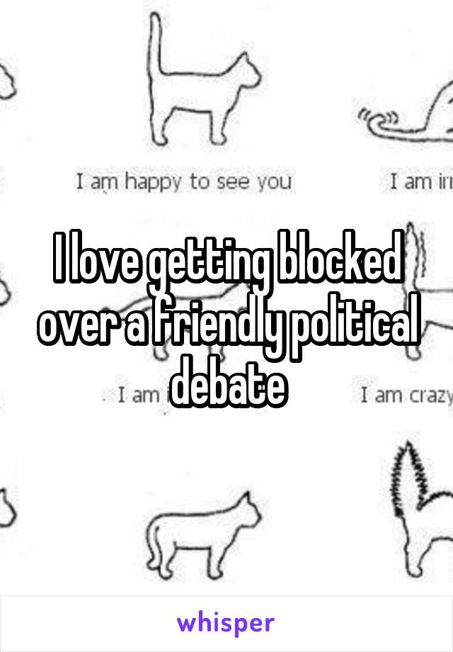I love getting blocked over a friendly political debate