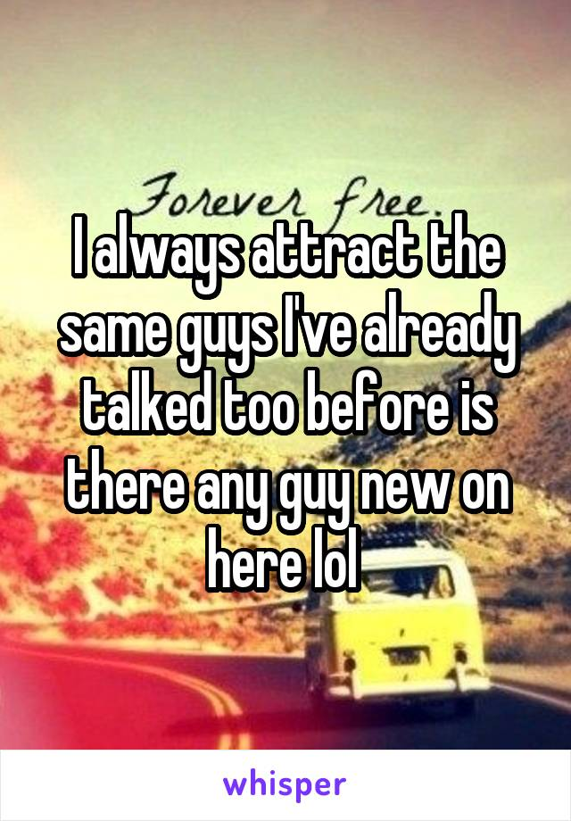 I always attract the same guys I've already talked too before is there any guy new on here lol