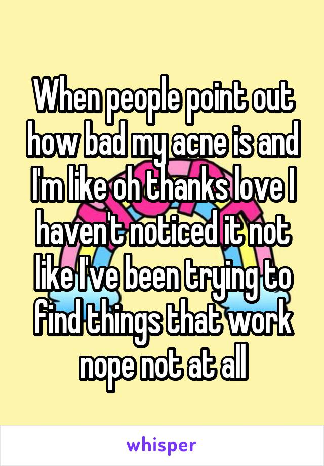 When people point out how bad my acne is and I'm like oh thanks love I haven't noticed it not like I've been trying to find things that work nope not at all