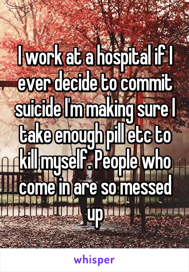 I work at a hospital if I ever decide to commit suicide I'm making sure I take enough pill etc to kill myself. People who come in are so messed up
