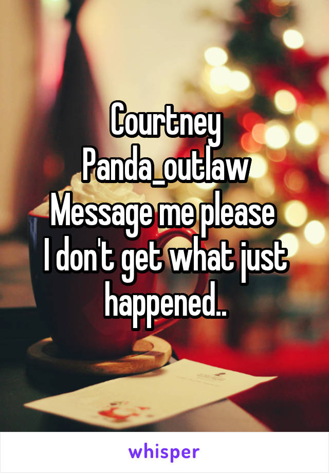 Courtney Panda_outlaw Message me please  I don't get what just happened..