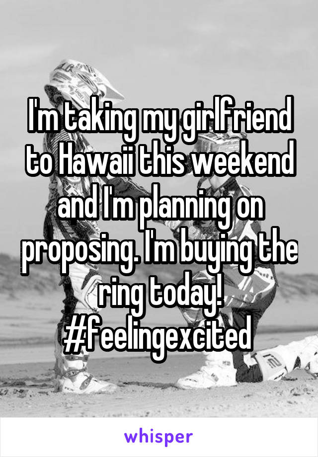 I'm taking my girlfriend to Hawaii this weekend and I'm planning on proposing. I'm buying the ring today! #feelingexcited
