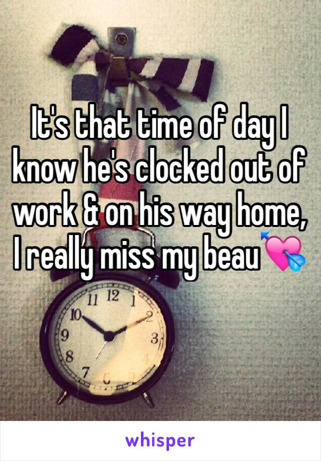 It's that time of day I know he's clocked out of work & on his way home, I really miss my beau💘