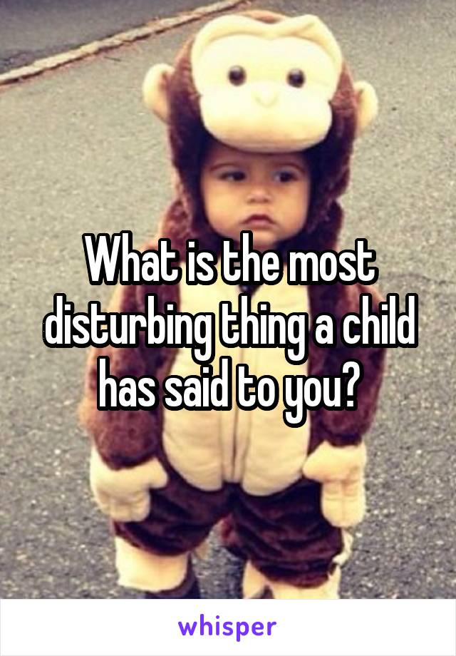 What is the most disturbing thing a child has said to you?