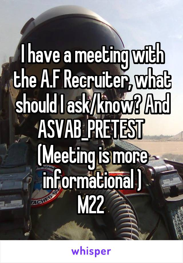 I have a meeting with the A.F Recruiter, what should I ask/know? And ASVAB_PRETEST  (Meeting is more informational ) M22