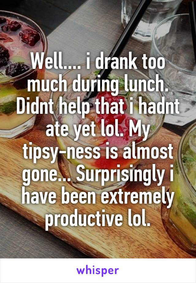 Well.... i drank too much during lunch. Didnt help that i hadnt ate yet lol. My tipsy-ness is almost gone... Surprisingly i have been extremely productive lol.