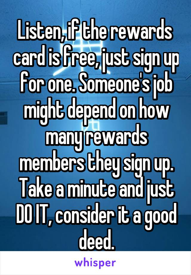 Listen, if the rewards  card is free, just sign up for one. Someone's job might depend on how many rewards members they sign up. Take a minute and just DO IT, consider it a good deed.