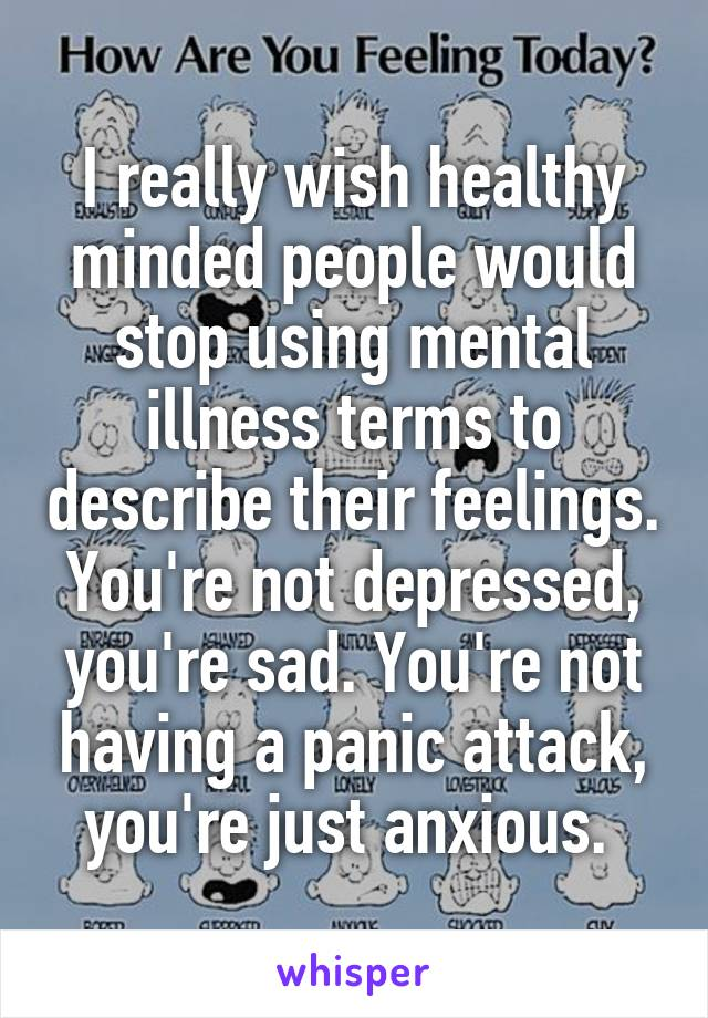 I really wish healthy minded people would stop using mental illness terms to describe their feelings. You're not depressed, you're sad. You're not having a panic attack, you're just anxious.