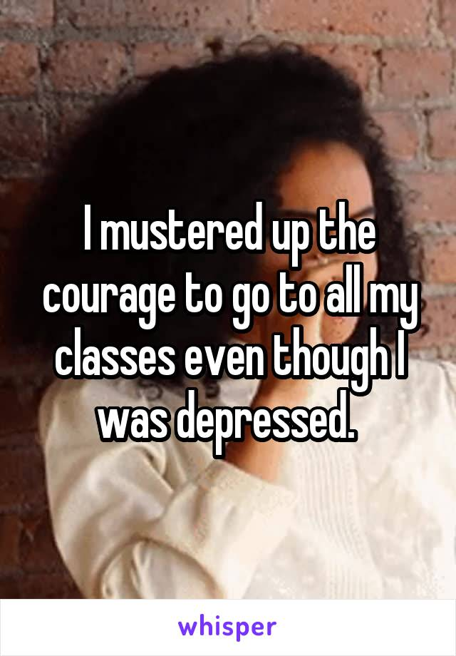 I mustered up the courage to go to all my classes even though I was depressed.