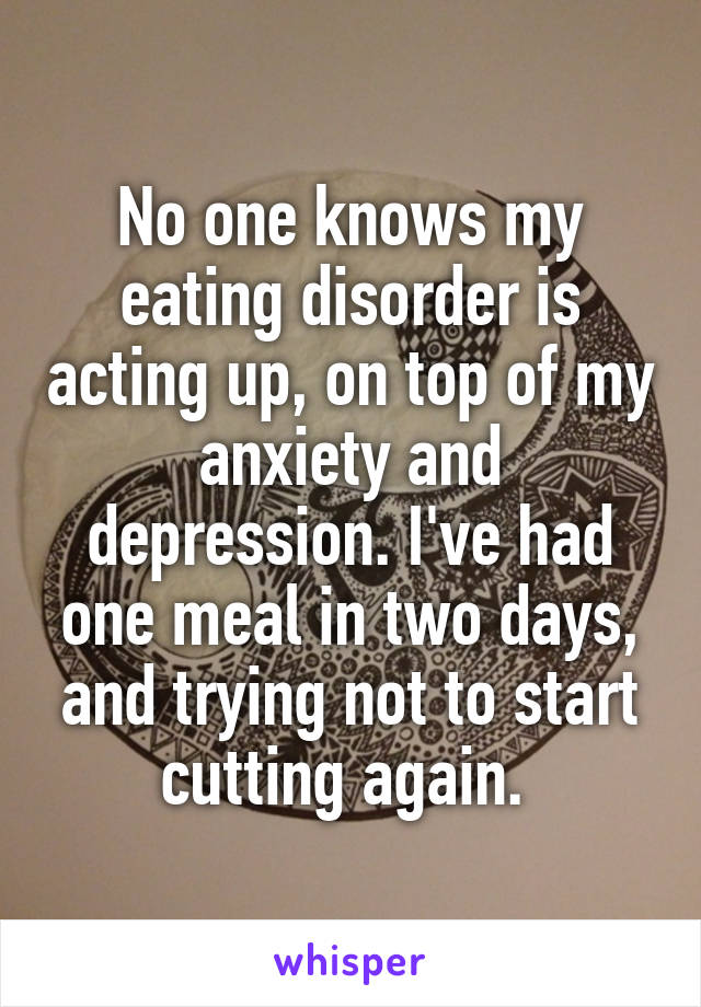 No one knows my eating disorder is acting up, on top of my anxiety and depression. I've had one meal in two days, and trying not to start cutting again.