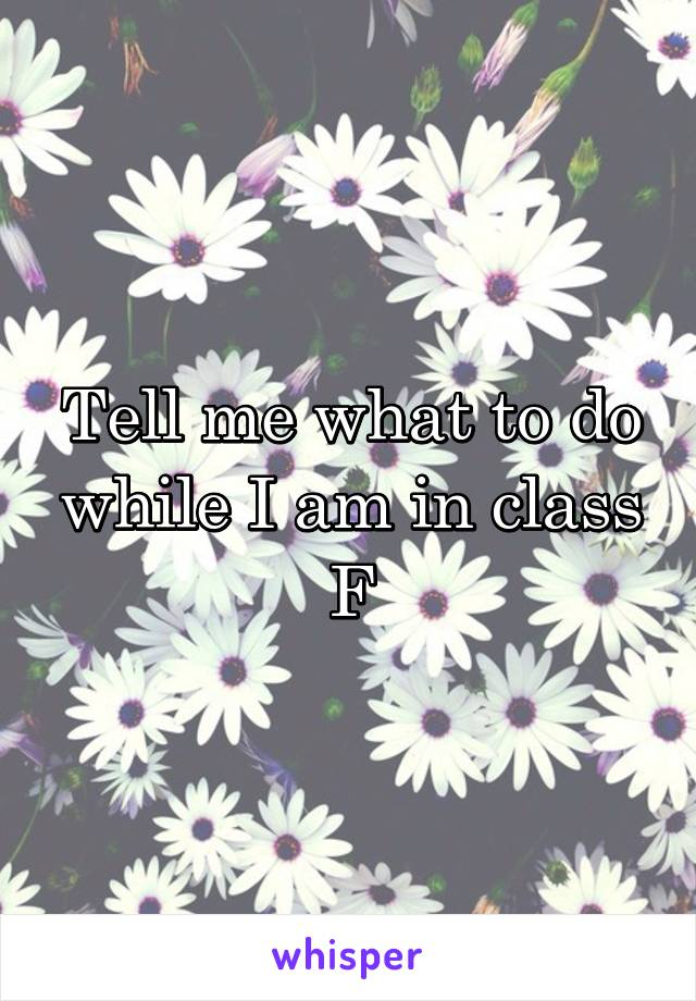 Tell me what to do while I am in class F