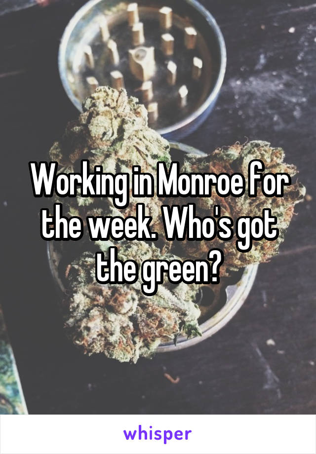 Working in Monroe for the week. Who's got the green?