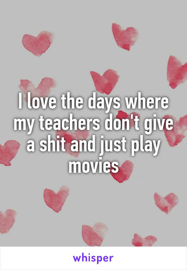 I love the days where my teachers don't give a shit and just play movies
