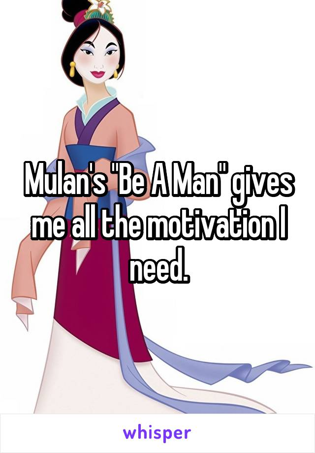 """Mulan's """"Be A Man"""" gives me all the motivation I need."""