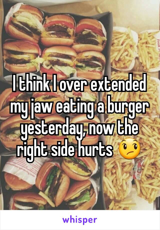 I think I over extended my jaw eating a burger yesterday, now the right side hurts 😞