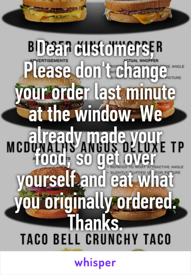 Dear customers, Please don't change your order last minute at the window. We already made your food, so get over yourself and eat what you originally ordered. Thanks.