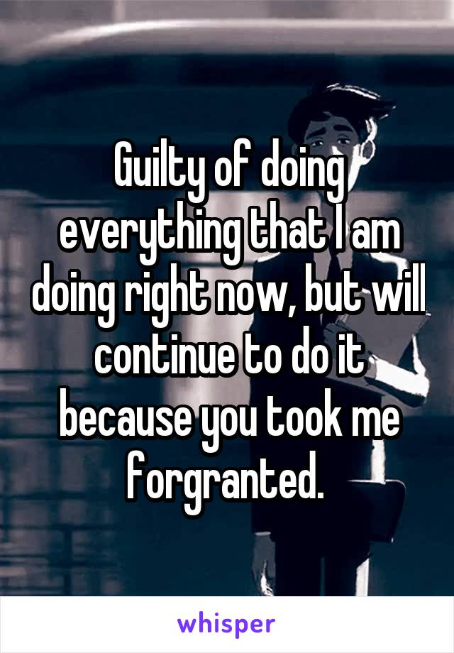 Guilty of doing everything that I am doing right now, but will continue to do it because you took me forgranted.
