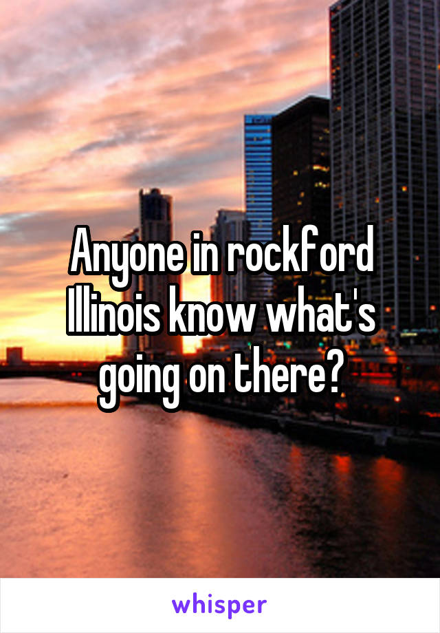 Anyone in rockford Illinois know what's going on there?