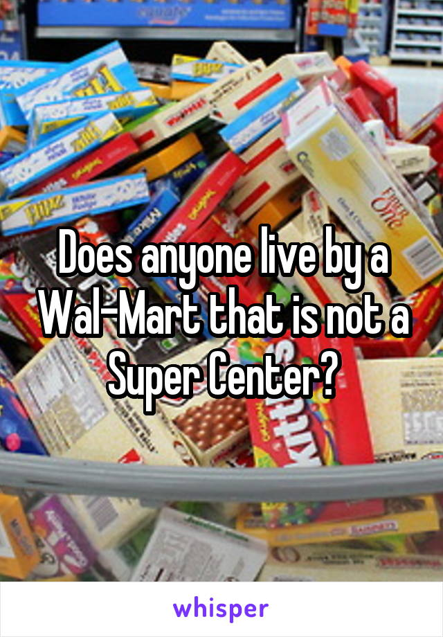 Does anyone live by a Wal-Mart that is not a Super Center?
