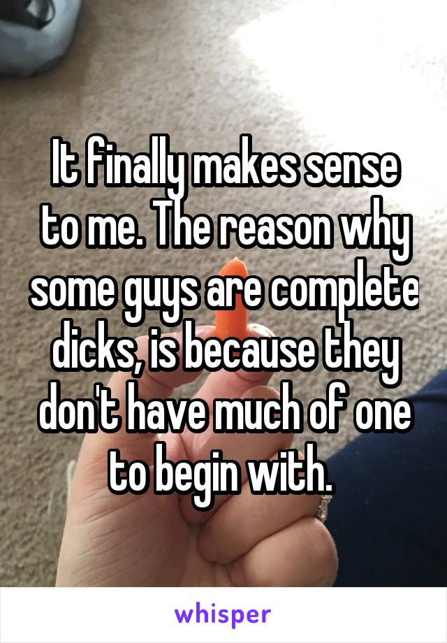 It finally makes sense to me. The reason why some guys are complete dicks, is because they don't have much of one to begin with.