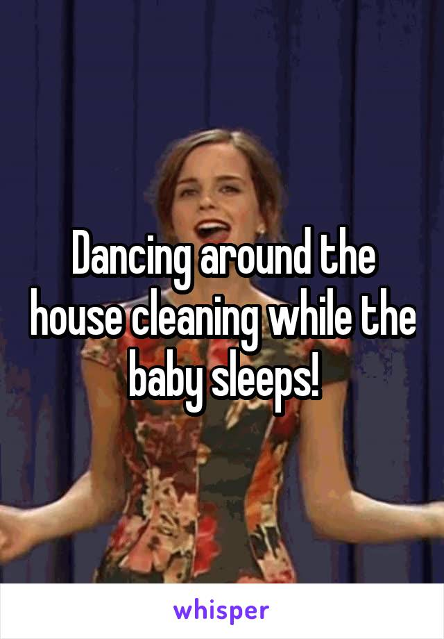 Dancing around the house cleaning while the baby sleeps!
