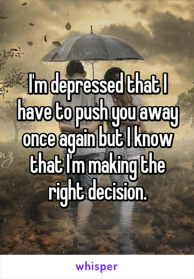 I'm depressed that I have to push you away once again but I know that I'm making the right decision.