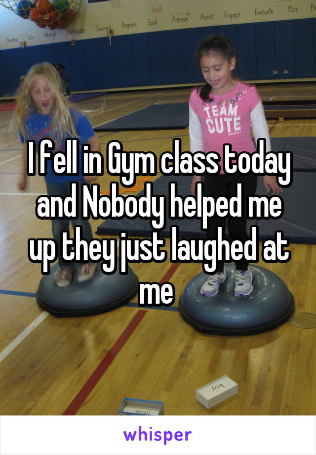 I fell in Gym class today and Nobody helped me up they just laughed at me