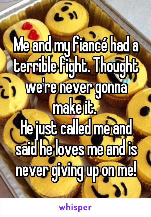 Me and my fiancé had a terrible fight. Thought we're never gonna make it.  He just called me and said he loves me and is never giving up on me!